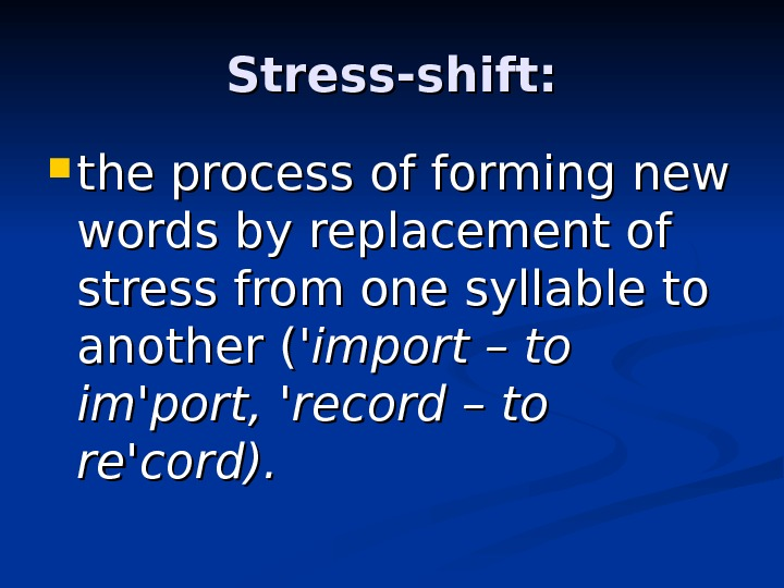 Stress-shift:  the process of forming new words by replacement of stress from one