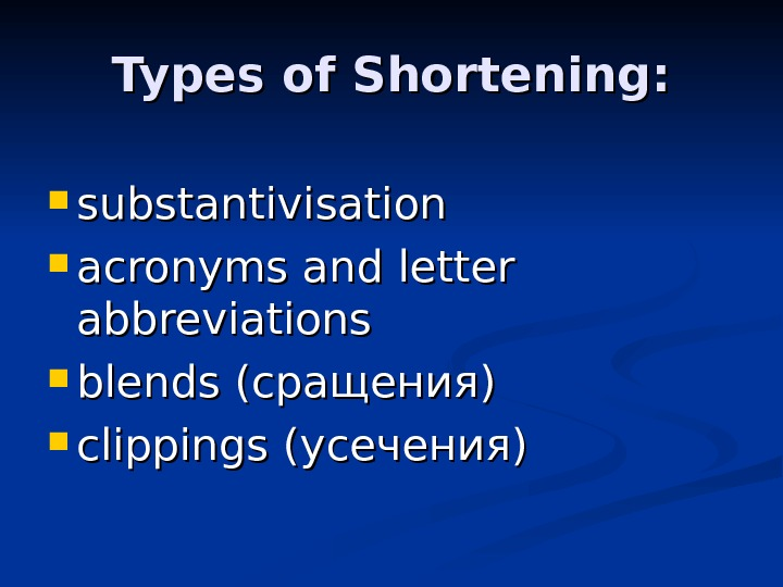 Types of Shortening:  substantivisation acronyms and letter abbreviations blends (сращения) clippings (усечения)