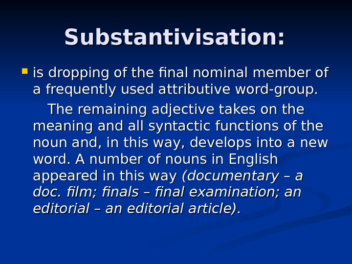 Substantivisation:  is dropping of the final nominal member of a frequently used attributive