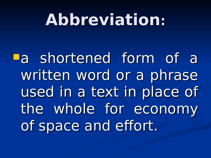 Abbreviation : :  a shortened form of a written word or a phrase