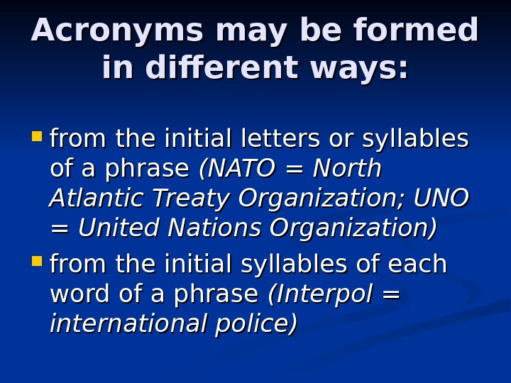 Acronyms may be formed in different ways:  from the initial letters or syllables