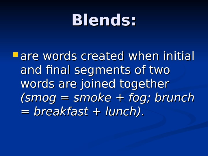 Blends:  are words created when initial and final segments of two words are