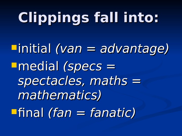 Clippings fall into:  initial (van = = advantage)  medial (specs = spectacles,