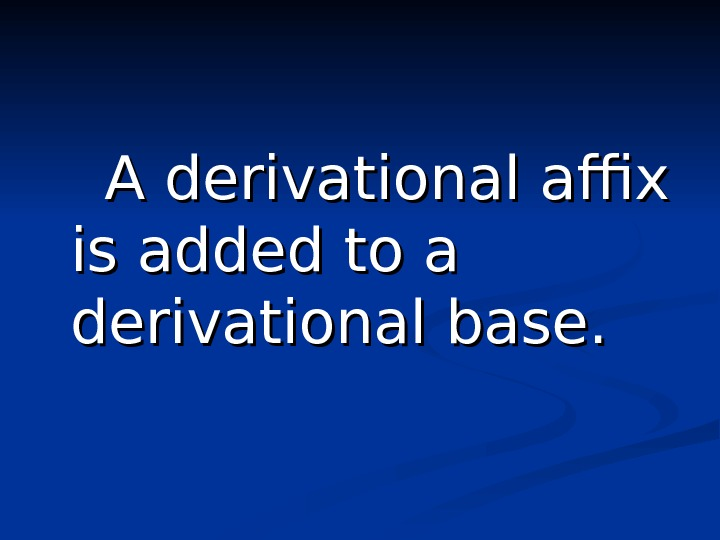 A derivational affix is added to a derivational base.