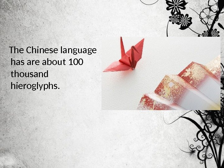 The Chinese language has are about 100 thousand hieroglyphs.