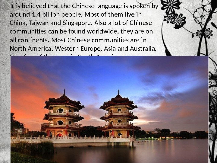 It is believed that the Chinese language is spoken by around 1. 4 billion people.