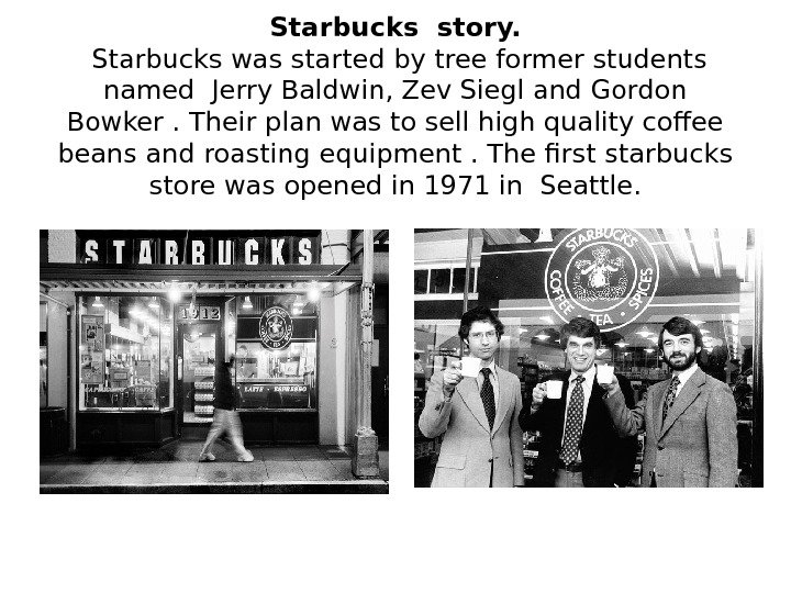 Starbucks story.  Starbucks was started by tree former students named Jerry Baldwin, Zev Siegl and
