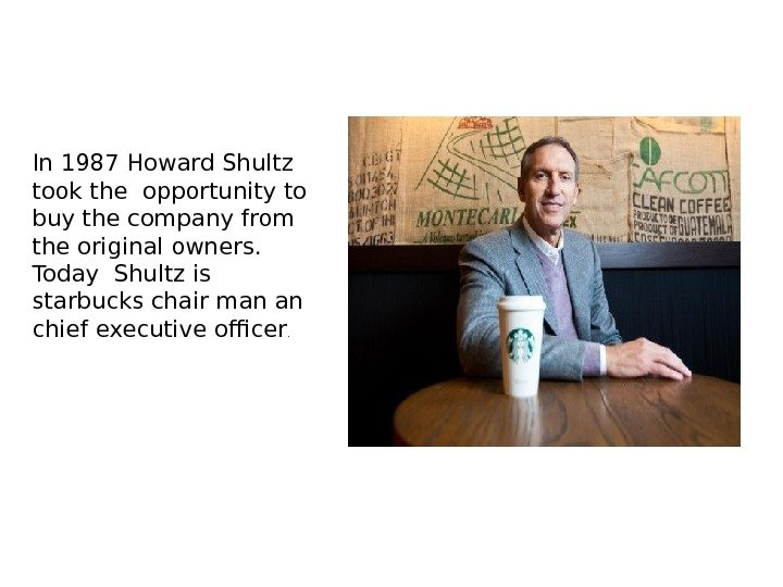 In 1987 Howard Shultz took the opportunity to buy the company from the original owners.