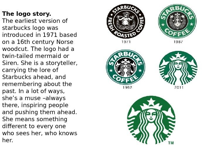 The logo story. The earliest version of starbucks logo was introduced in 1971 based on a