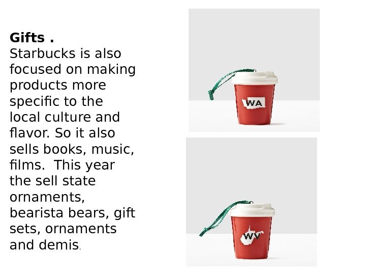 Gifts. Starbucks is also focused on making products more specific to the local culture and flavor.