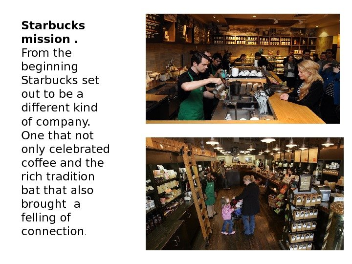 Starbucks mission. From the beginning Starbucks set out to be a different kind of company.