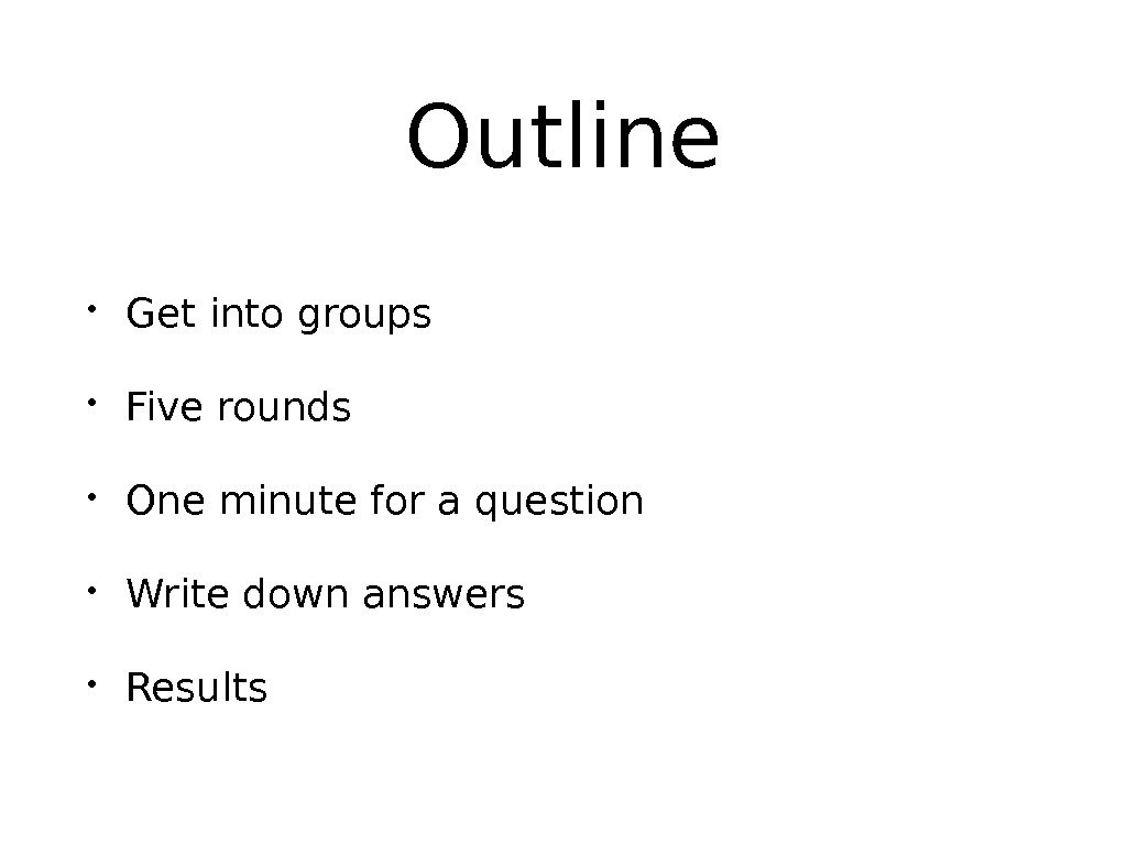 Outline • Get into groups • Five rounds • One minute for a question • Write