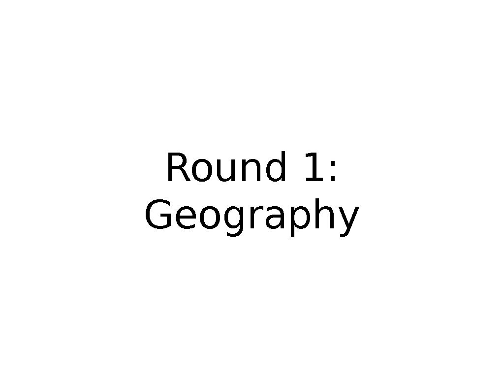 Round 1:  Geography