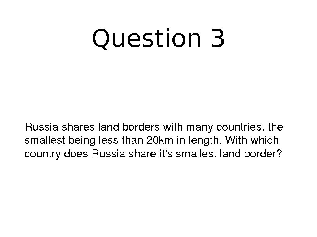 Question 3 Russiashareslandborderswithmanycountries, the smallestbeinglessthan 20 kminlength. Withwhich countrydoes. Russiashareit'ssmallestlandborder?