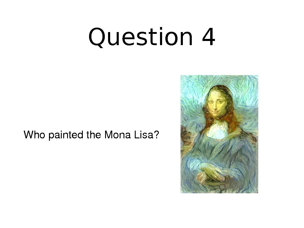 Question 4 Whopaintedthe. Mona. Lisa?