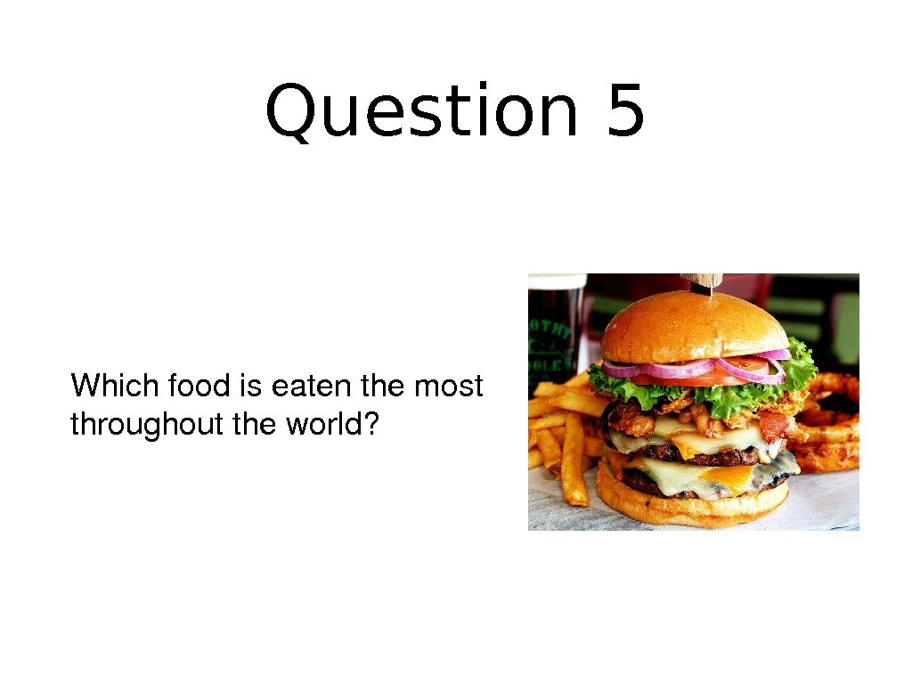 Question 5 Whichfoodiseatenthemost throughouttheworld?