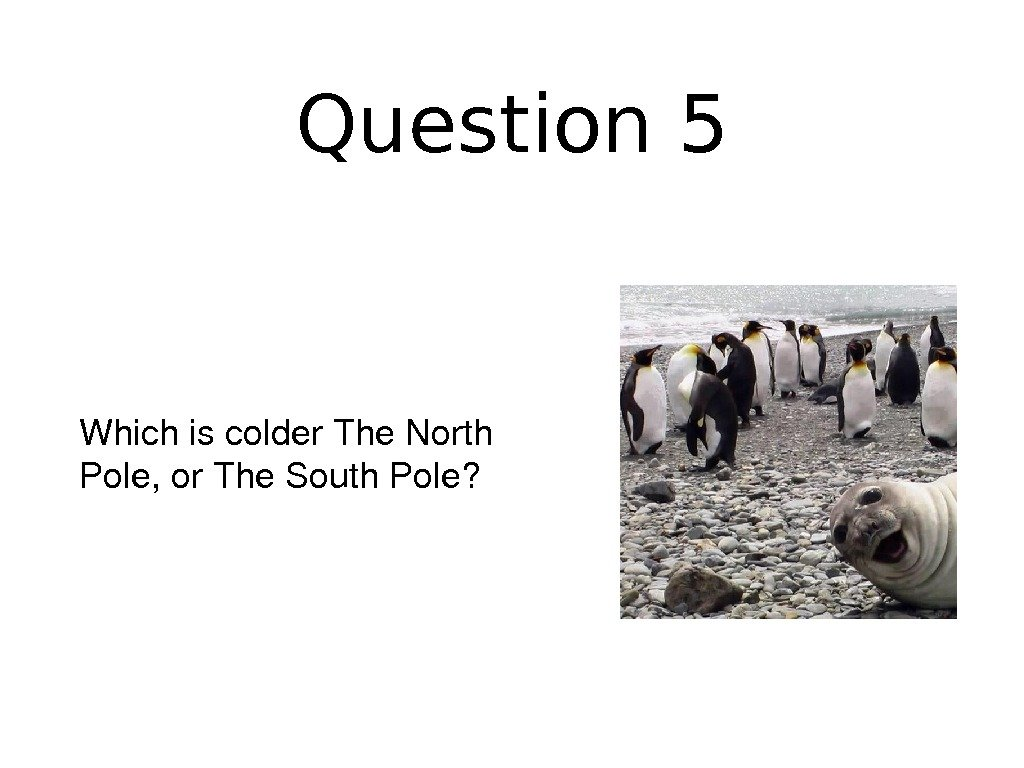 Question 5 Whichiscolder. The. North Pole, or. The. South. Pole?