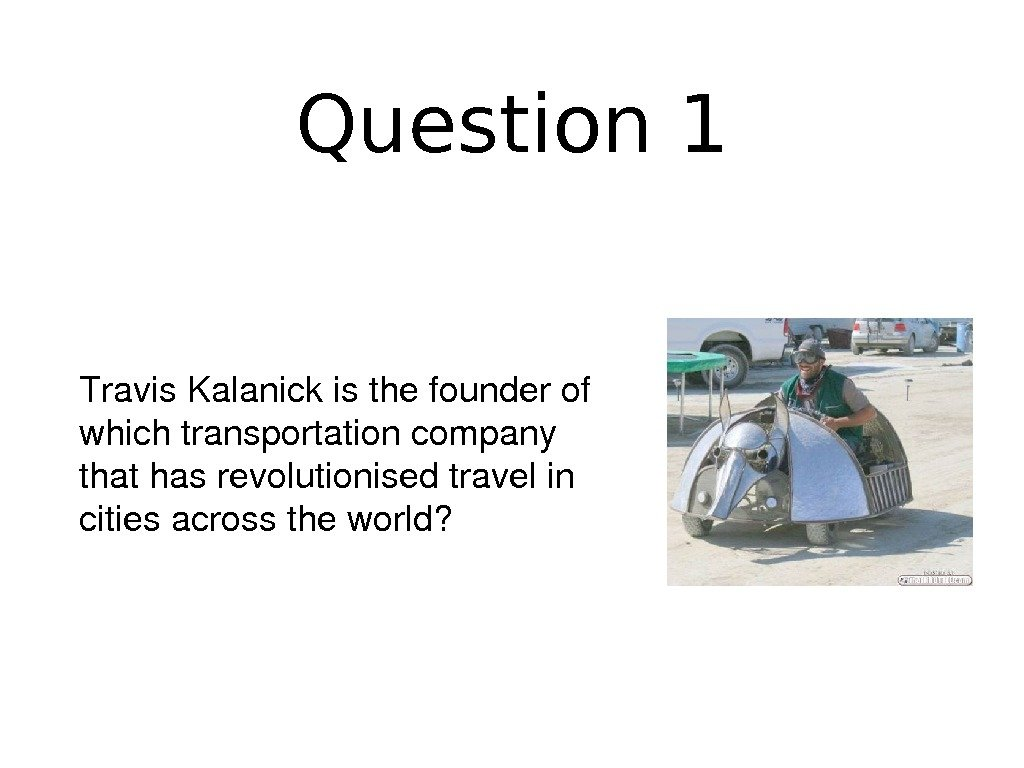 Question 1 Travis. Kalanickisthefounderof whichtransportationcompany thathasrevolutionisedtravelin citiesacrosstheworld?