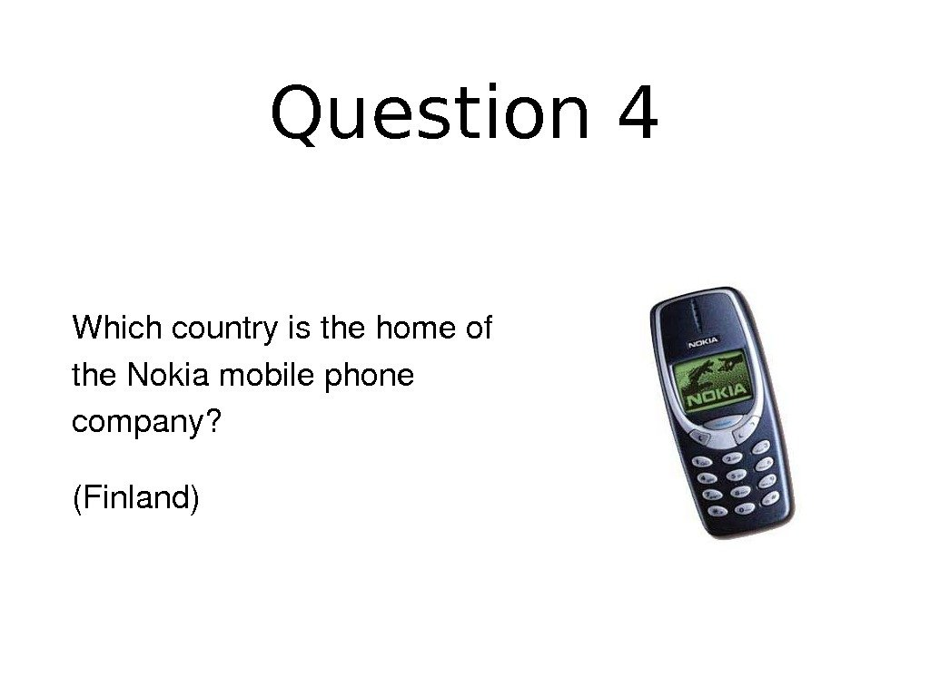 Question 4 Whichcountryisthehomeof the. Nokiamobilephone company? (Finland)
