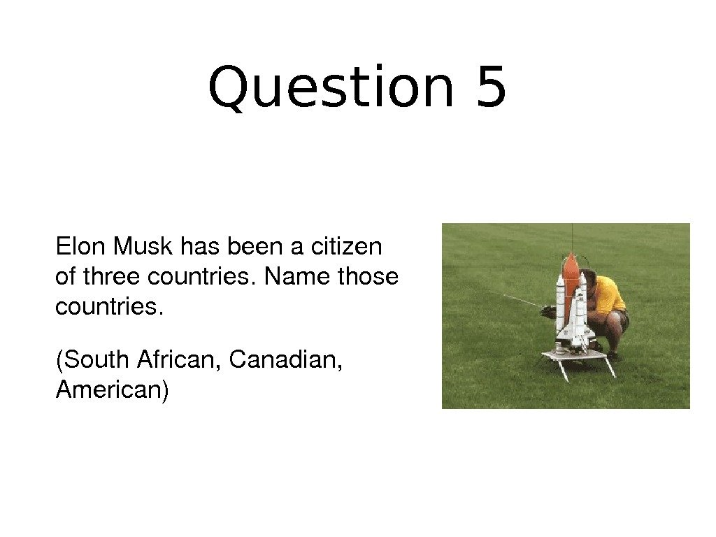 Question 5 Elon. Muskhasbeenacitizen ofthreecountries. Namethose countries. (South. African, Canadian, American)