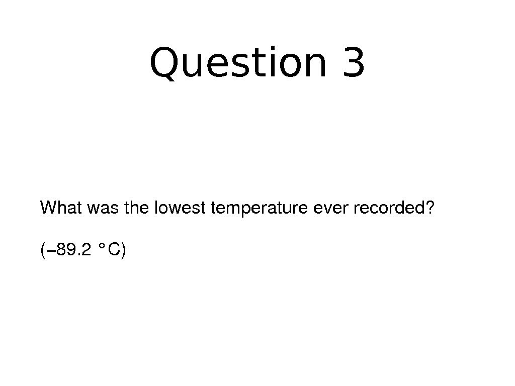 Question 3 Whatwasthelowesttemperatureeverrecorded? (− 89. 2°C)