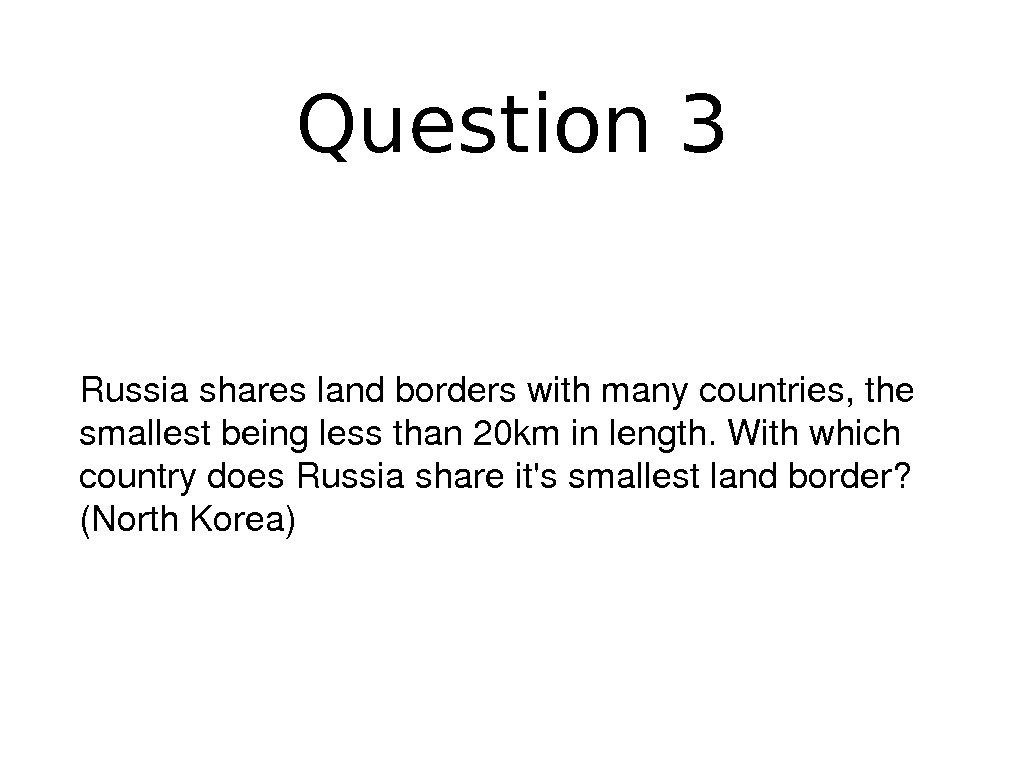 Question 3 Russiashareslandborderswithmanycountries, the smallestbeinglessthan 20 kminlength. Withwhich countrydoes. Russiashareit'ssmallestlandborder? (North. Korea)