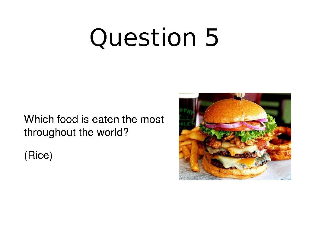 Question 5 Whichfoodiseatenthemost throughouttheworld? (Rice)