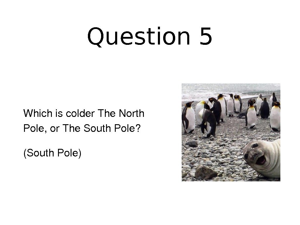 Question 5 Whichiscolder. The. North Pole, or. The. South. Pole? (South. Pole)