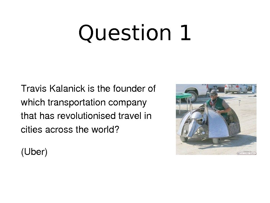 Question 1 Travis. Kalanickisthefounderof whichtransportationcompany thathasrevolutionisedtravelin citiesacrosstheworld? (Uber)