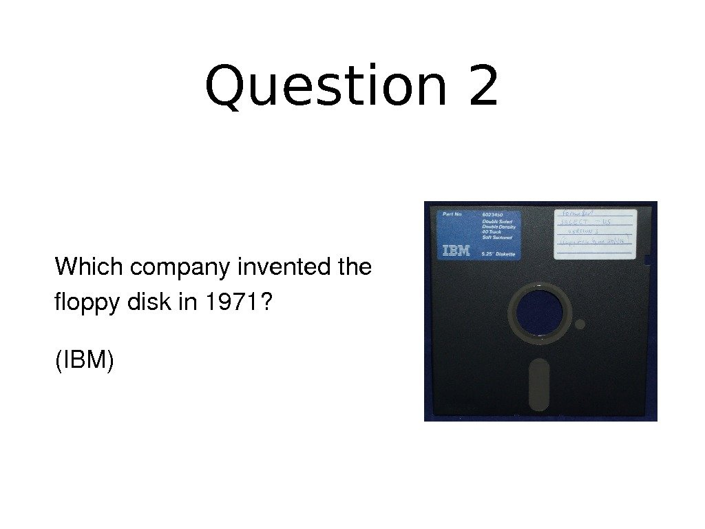Question 2 Whichcompanyinventedthe floppydiskin 1971? (IBM)