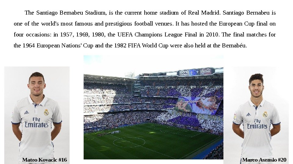 The Santiago Bernabeu Stadium,  is the current home stadium of Real Madrid.  Santiago Bernabeu