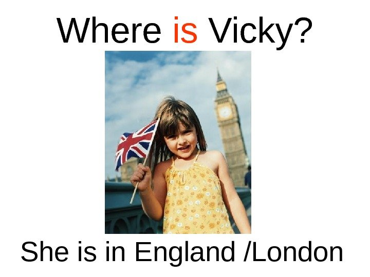 Where is Vicky? She is in England /London