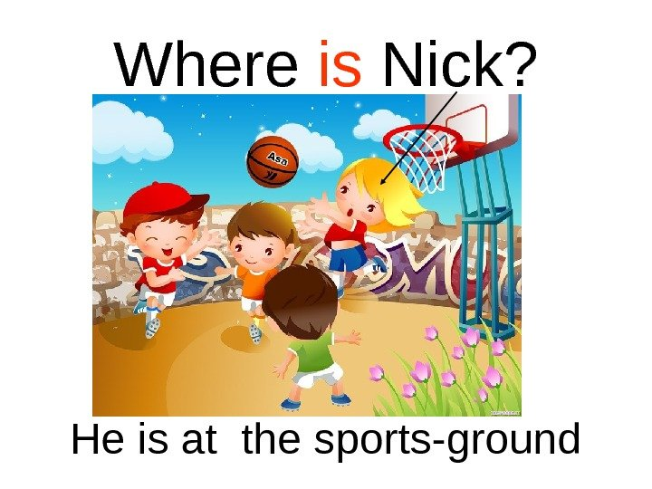 Where is Nick? He is at the sports-ground