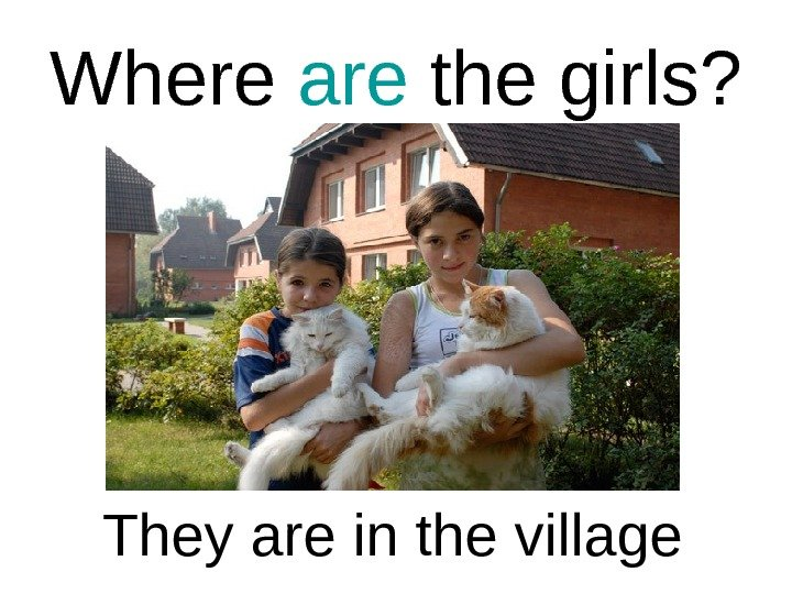 Where are the girls? They are in the village