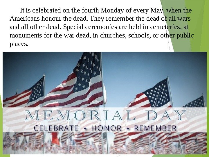 It is celebrated on the fourth Monday of every May, when the Americans honour the dead.