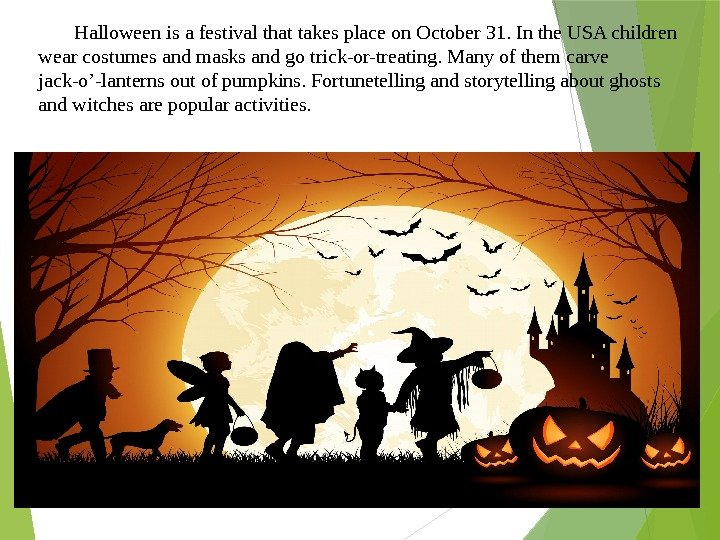 Halloween is a festival that takes place on October 31. In the USA children wear costumes