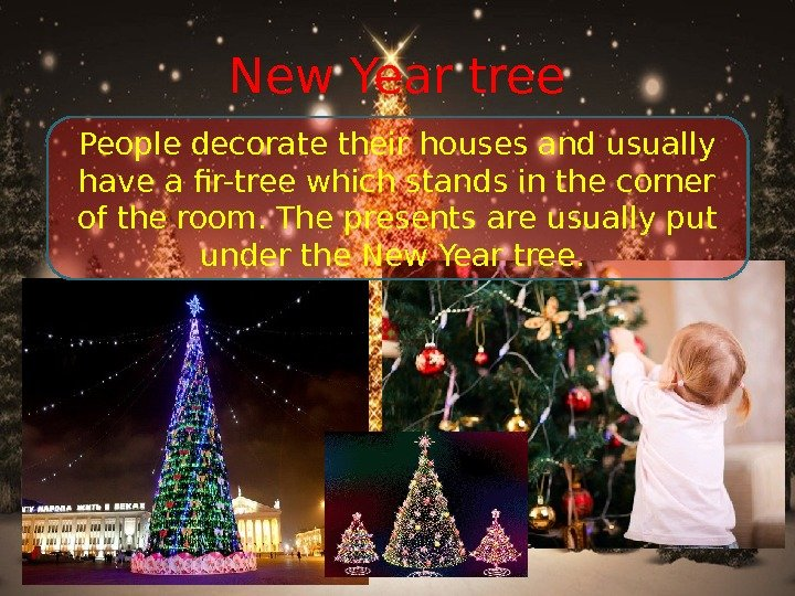 New Year tree People decorate their houses and usually have a fir-tree which stands in the