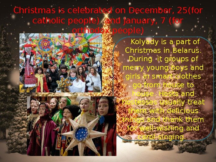 Christmas is celebrated on December, 25(for catholic people) and January, 7 (for orthodox people).  Kolyady