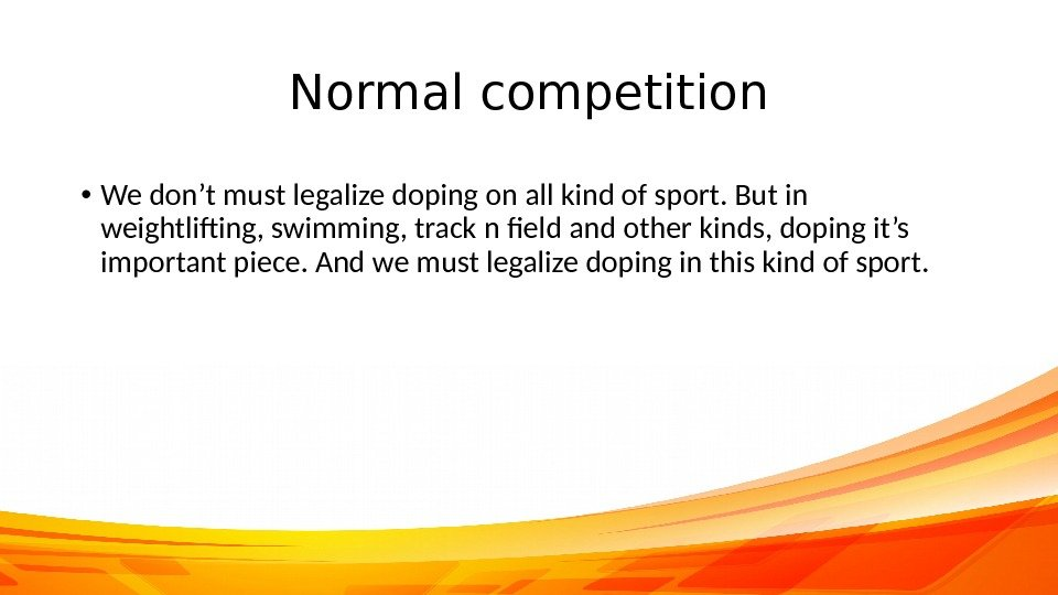 Normal competition • We don't must legalize doping on all kind of sport. But in weightlifting,
