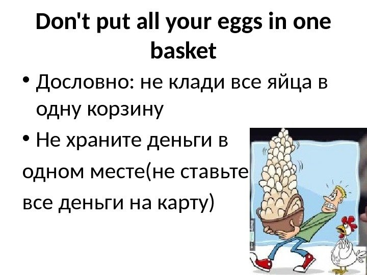 Don't put all your eggs in one basket • Дословно: не клади все яйца в одну