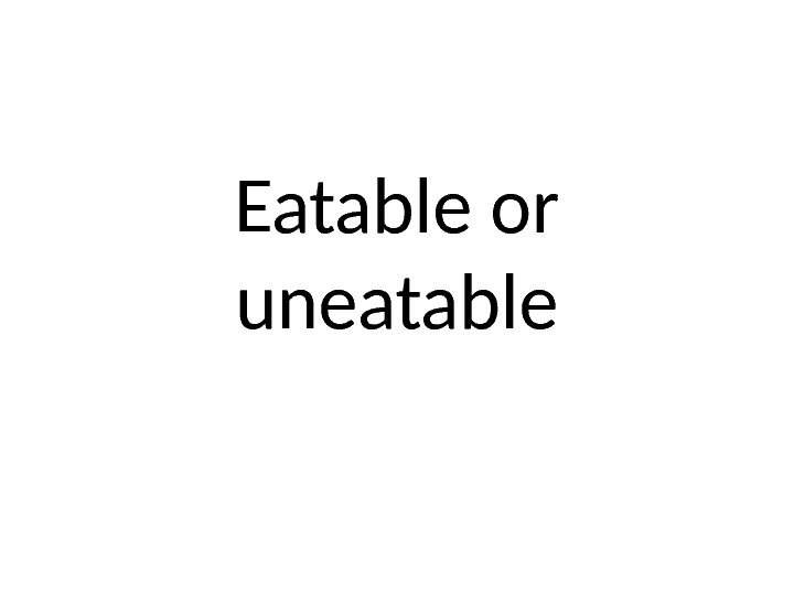Eatable or uneatable
