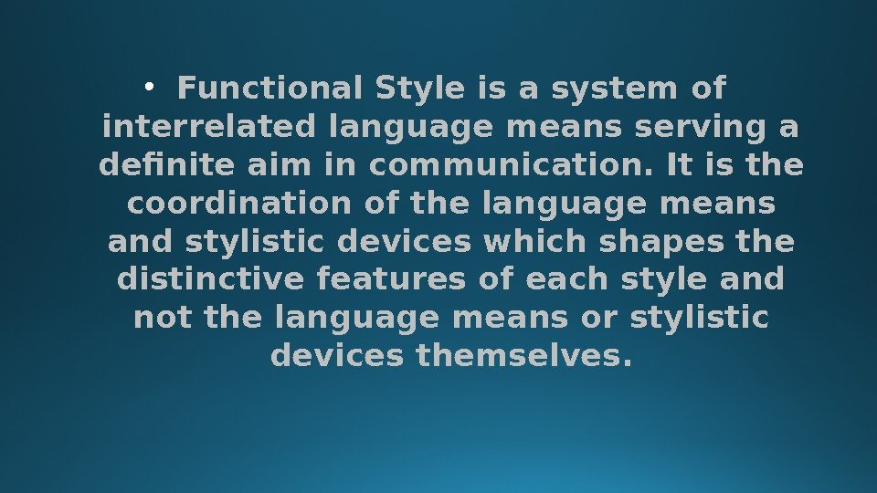 • Functional Style is a system of interrelated language means serving a definite aim in