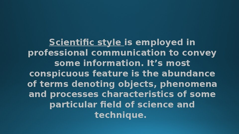 Scientific style is employed in professional communication to convey some information. It's most conspicuous feature is