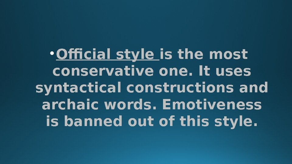 • Official style is the most conservative one. It uses syntactical constructions and archaic words.