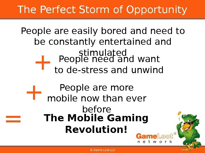 © Game Loot LLCThe Perfect Storm of Opportunity People are easily bored and need to be