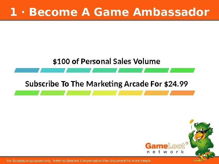 1 ⋅ Become A Game Ambassador For illustrative purposes only.  Refer to Detailed Compensation Plan
