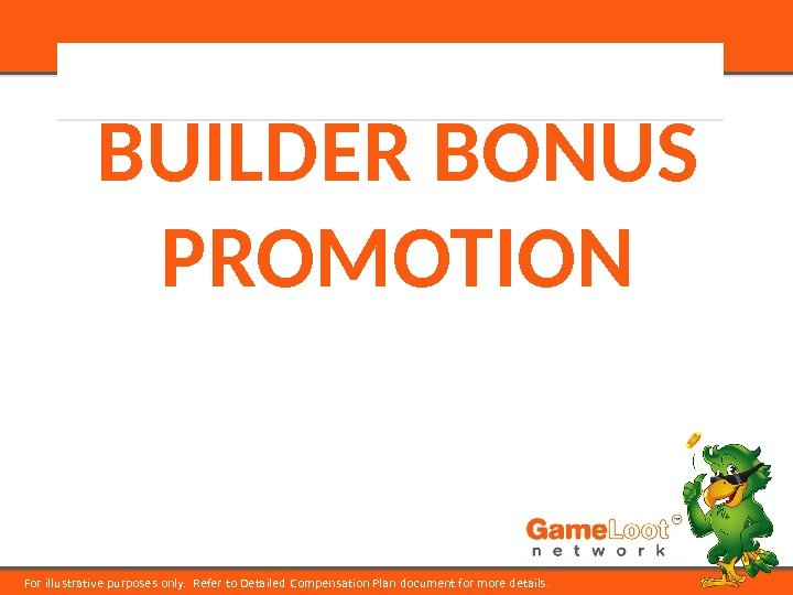 For illustrative purposes only.  Refer to Detailed Compensation Plan document for more details. BUILDER BONUS