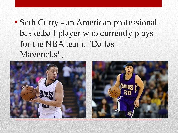 • Seth Curry - an American professional basketball player who currently plays for the NBA