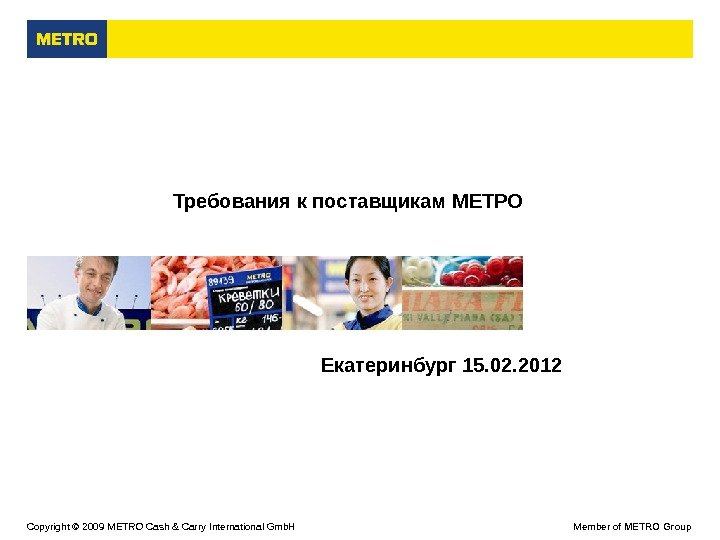 Copyright © 2009  M ETRO Cash & Carry International Gmb. H Member of METRO