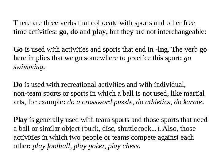 There are three verbs that collocate with sports and other free time activities:  go ,